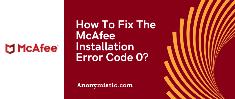 How To Fix The McAfee Installation Error Code 0?