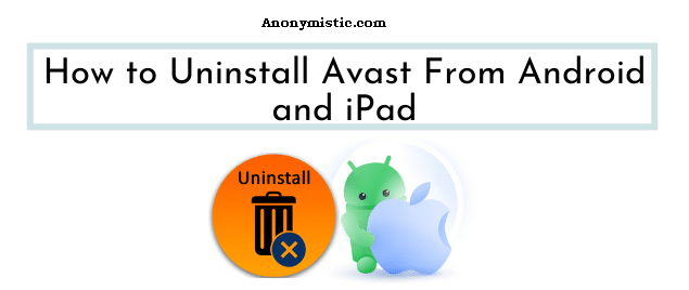 How to Uninstall Avast From Android and iPad